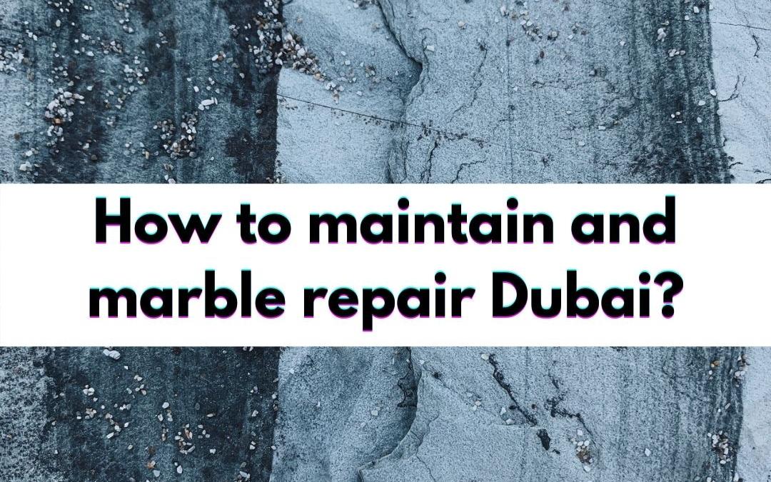 How to maintain and marble repair Dubai?