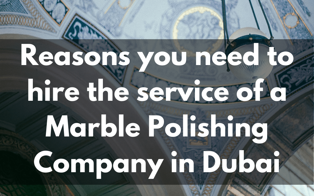 Reasons you need to hire the service of a Marble Polishing in Dubai